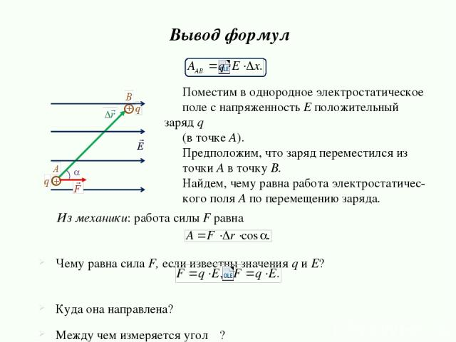Поместим в однородное электростатическое поле с напряженность E положительный заряд q (в точке А). Предположим, что заряд переместился из точки A в точку B. Найдем, чему равна работа электростатичес- кого поля A по перемещению заряда. Вывод формул И…
