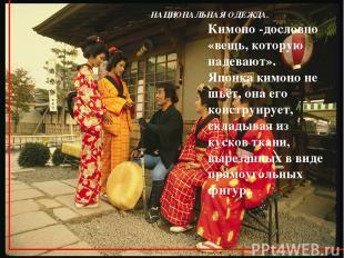 НАЦИОНАЛЬНАЯ ОДЕЖДА. Кимоно -дословно «вещь, которую надевают». Японка кимоно не