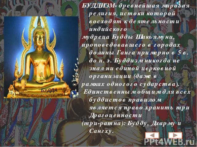 БУДДИЗМ- древнейшая мировая религия, истоки которой восходят к деятельности индийского мудреца Будды Шакьямуни, проповедовавшего в городах долины Ганга примерно в 5 в. до н. э. Буддизм никогда не знал ни единой церковной организации (даже в рамках о…