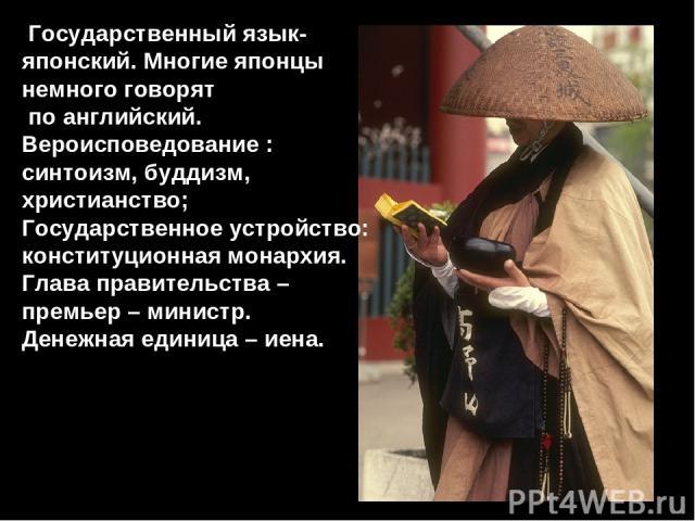 Государственный язык- японский. Многие японцы немного говорят по английский. Вероисповедование : синтоизм, буддизм, христианство; Государственное устройство: конституционная монархия. Глава правительства – премьер – министр. Денежная единица – иена.