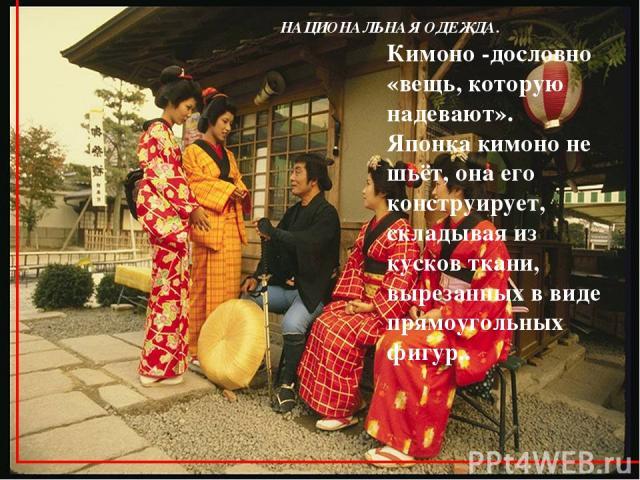 НАЦИОНАЛЬНАЯ ОДЕЖДА. Кимоно -дословно «вещь, которую надевают». Японка кимоно не шьёт, она его конструирует, складывая из кусков ткани, вырезанных в виде прямоугольных фигур..