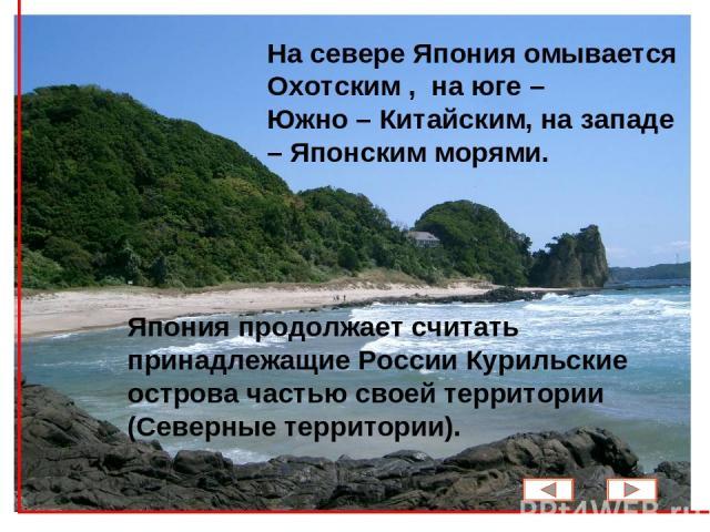 На севере Япония омывается Охотским , на юге – Южно – Китайским, на западе – Японским морями. Япония продолжает считать принадлежащие России Курильские острова частью своей территории (Северные территории).