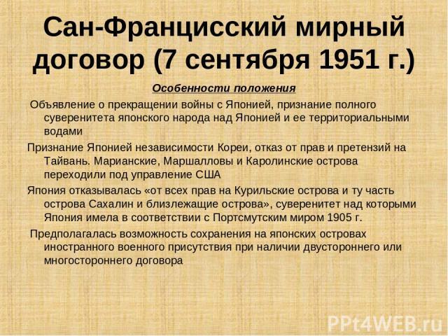 Сан-Францисский мирный договор (7 сентября 1951 г.) Особенности положения Объявление о прекращении войны с Японией, признание полного суверенитета японского народа над Японией и ее территориальными водами Признание Японией независимости Кореи, отказ…