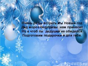 Очень рады встреть мы Новый год Дед мороз сюрпризы нам принесет Ну а чтоб ты дед