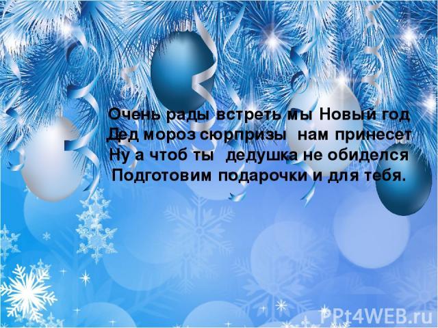 Очень рады встреть мы Новый год Дед мороз сюрпризы нам принесет Ну а чтоб ты дедушка не обиделся Подготовим подарочки и для тебя.