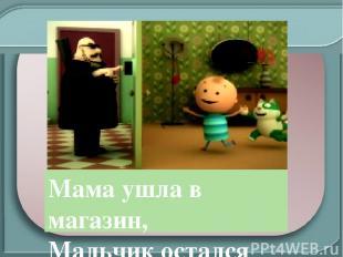 Мама ушла в магазин, Мальчик остался дома один. Вот в двери кто-то позвонил…