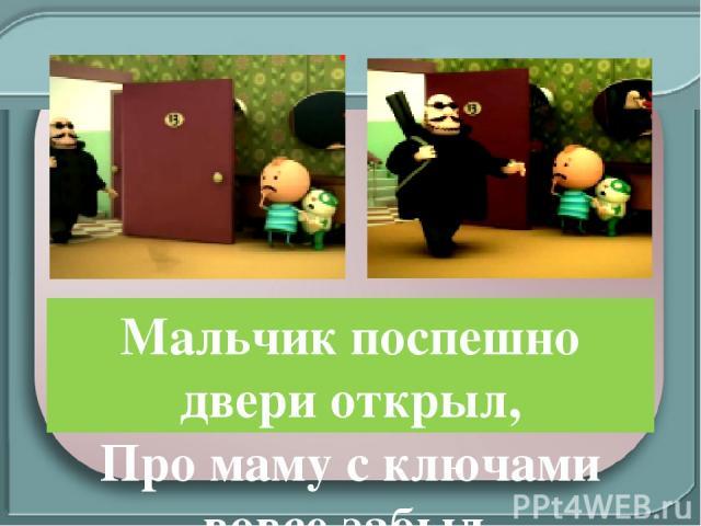 Мальчик поспешно двери открыл, Про маму с ключами вовсе забыл. И незнакомца в квартиру впустил!!!