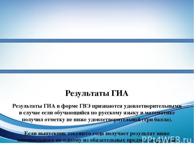 Результаты ГИА Результаты ГИА в форме ГВЭ признаются удовлетворительными в случае если обучающийся по русскому языку и математике получил отметку не ниже удовлетворительной (три балла). Если выпускник текущего года получает результат ниже минимально…