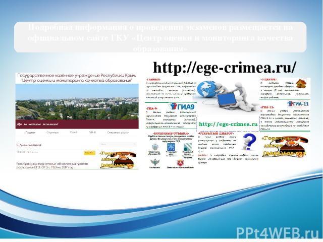 Подробная информация о проведении экзаменов размещается на официальном сайте ГКУ «Центр оценки и мониторинга качества образования» http://ege-crimea.ru/