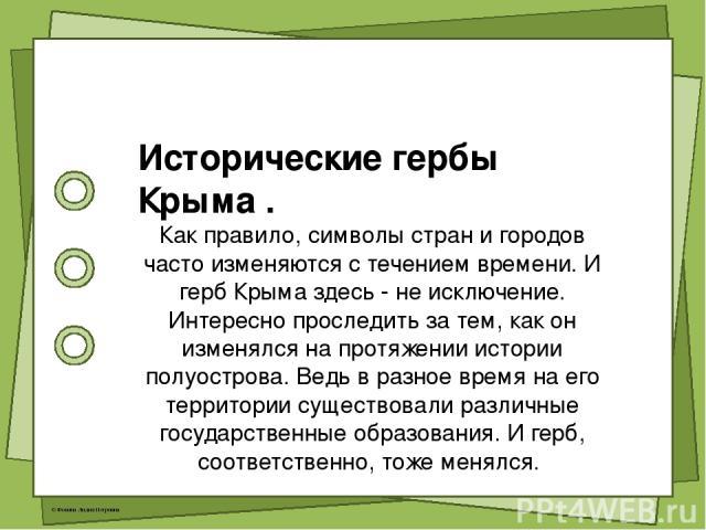 Исторические гербы Крыма . Как правило, символы стран и городов часто изменяются с течением времени. И герб Крыма здесь - не исключение. Интересно проследить за тем, как он изменялся на протяжении истории полуострова. Ведь в разное время на его терр…