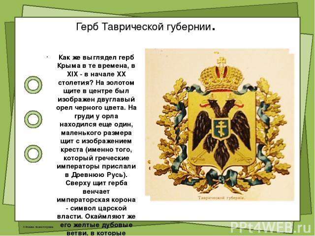 Герб Таврической губернии. Как же выглядел герб Крыма в те времена, в XIX - в начале XX столетия? На золотом щите в центре был изображен двуглавый орел черного цвета. На груди у орла находился еще один, маленького размера щит с изображением креста (…