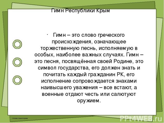 Гимн Республики Крым Гимн – это слово греческого происхождения, означающее торжественную песнь, исполняемую в особых, наиболее важных случаях. Гимн – это песня, посвящённая своей Родине, это символ государства, его должен знать и почитать каждый гра…