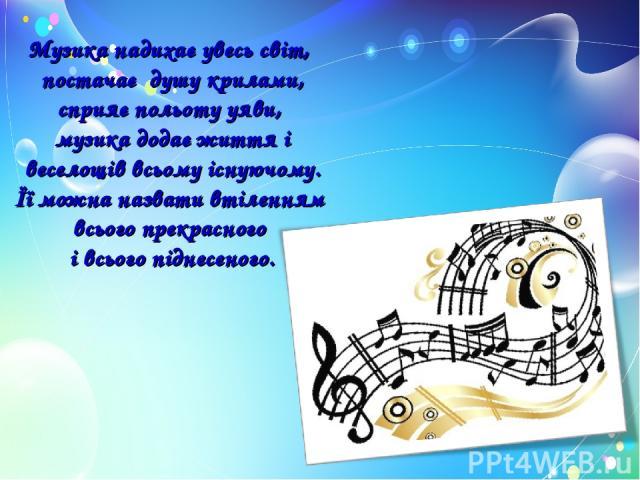 Музика надихає увесь світ, постачає душу крилами, сприяє польоту уяви, музика додає життя і веселощів всьому існуючому. Її можна назвати втіленням всього прекрасного і всього піднесеного.