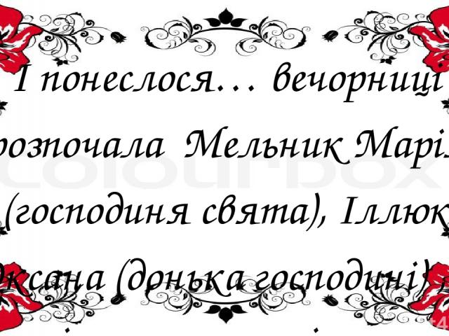І понеслося… вечорниці розпочала Мельник Марія (господиня свята), Іллюк Оксана (донька господині) , а потім полинула пісня, а за нею і все дійство. Дівчата та хлопців, які жартували, співали українських народних пісень, гадали на Андріївських вечорн…