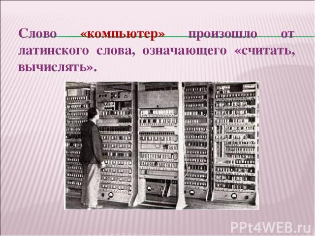 Слово «компьютер» произошло от латинского слова, означающего «считать, вычислять».