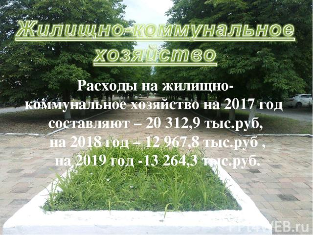 Расходы на жилищно- коммунальное хозяйство на 2017 год составляют – 20 312,9 тыс.руб, на 2018 год – 12 967,8 тыс.руб , на 2019 год -13 264,3 тыс.руб.