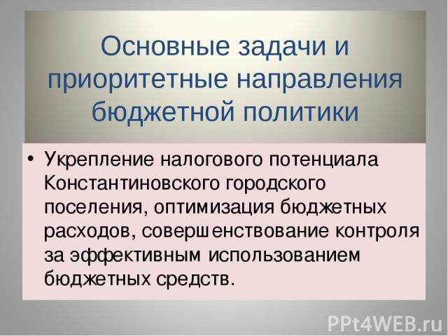 Укрепление налогового потенциала Константиновского городского поселения, оптимизация бюджетных расходов, совершенствование контроля за эффективным использованием бюджетных средств.