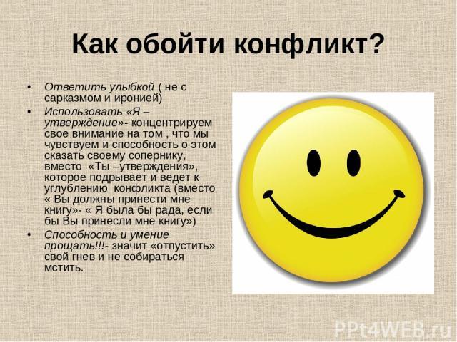Как обойти конфликт? Ответить улыбкой ( не с сарказмом и иронией) Использовать «Я –утверждение»- концентрируем свое внимание на том , что мы чувствуем и способность о этом сказать своему сопернику, вместо «Ты –утверждения», которое подрывает и ведет…