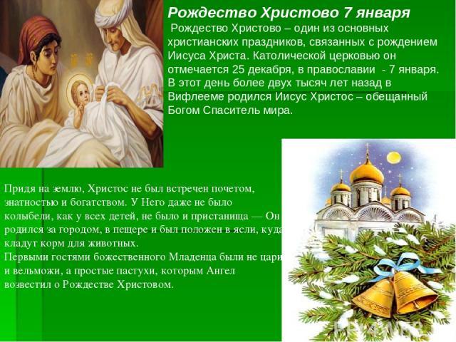 Рождество Христово 7 января Рождество Христово – один из основных христианских праздников, связанных с рождением Иисуса Христа. Католической церковью он отмечается 25 декабря, в православии - 7 января. В этот день более двух тысяч лет назад в Вифлее…