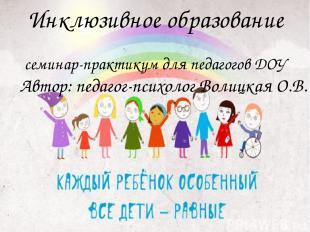 Инклюзивное образование семинар-практикум для педагогов ДОУ Автор: педагог-психо