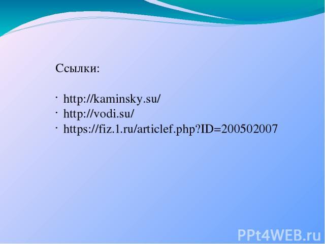 Ссылки: http://kaminsky.su/ http://vodi.su/ https://fiz.1.ru/articlef.php?ID=200502007