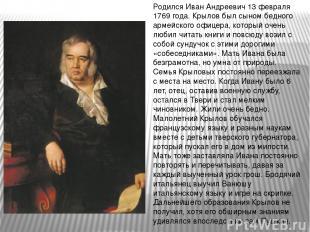 Родился Иван Андреевич 13 февраля 1769 года. Крылов был сыном бедного армейского