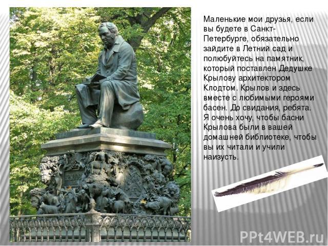 Маленькие мои друзья, если вы будете в Санкт-Петербурге, обязательно зайдите в Летний сад и полюбуйтесь на памятник, который поставлен Дедушке Крылову архитектором Клодтом. Крылов и здесь вместе с любимыми героями басен. До свидания, ребята. Я очень…