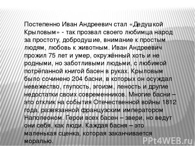 Постепенно Иван Андреевич стал «Дедушкой Крыловым» - так прозвал своего любимца народ за простоту, добродушие, внимание к простым людям, любовь к животным. Иван Андреевич прожил 75 лет и умер, окружённый хоть и не родными, но заботливыми людьми, с л…