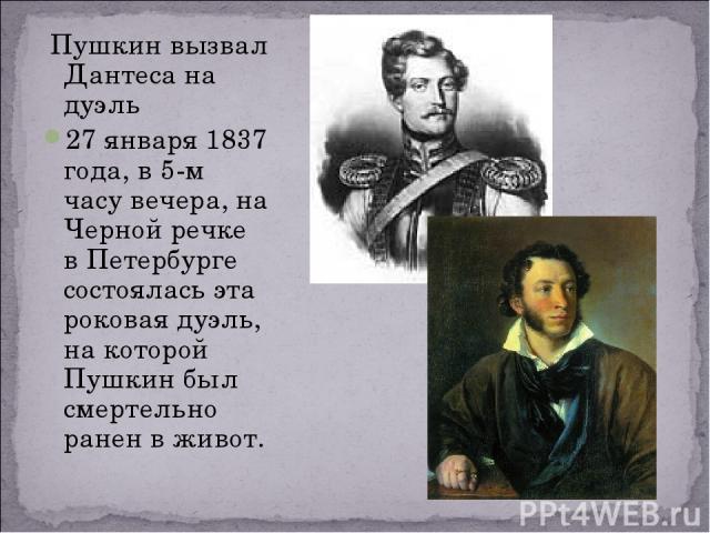 Пушкин вызвал Дантеса на дуэль 27 января 1837 года, в 5-м часу вечера, на Черной речке в Петербурге состоялась эта роковая дуэль, на которой Пушкин был смертельно ранен в живот.