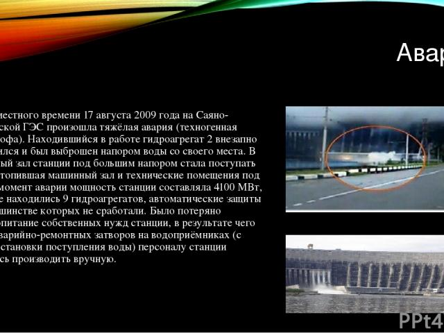 Авария В 8:13 местного времени 17 августа 2009 года на Саяно-Шушенской ГЭС произошла тяжёлая авария (техногенная катастрофа). Находившийся в работе гидроагрегат 2 внезапно разрушился и был выброшен напором воды со своего места. В машинный зал станци…