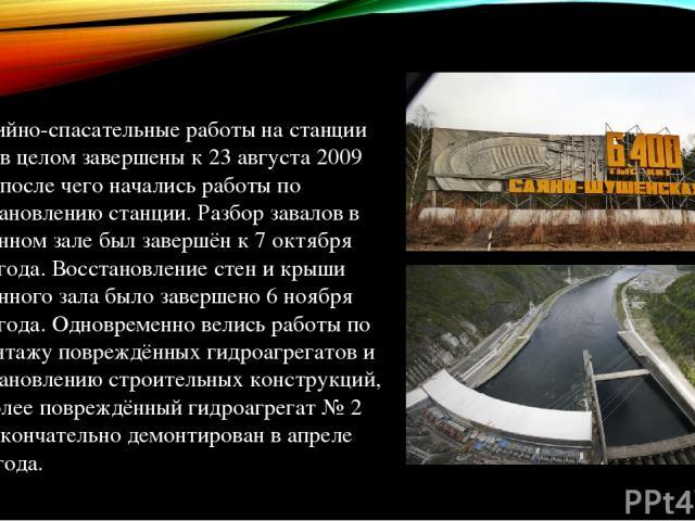 Аварийно-спасательные работы на станции были в целом завершены к 23 августа 2009 года, после чего начались работы по восстановлению станции. Разбор завалов в машинном зале был завершён к 7 октября 2009 года. Восстановление стен и крыши машинного зал…