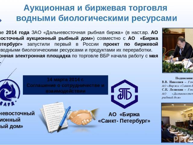 АО «Биржа «Санкт- Петербург» Аукционная и биржевая торговля водными биологическими ресурсами АО «Дальневосточный аукционный рыбный дом» 14 марта 2014 г. Соглашение о сотрудничестве и взаимодействии Подписание договора В.В. Николаев – Генеральный дир…