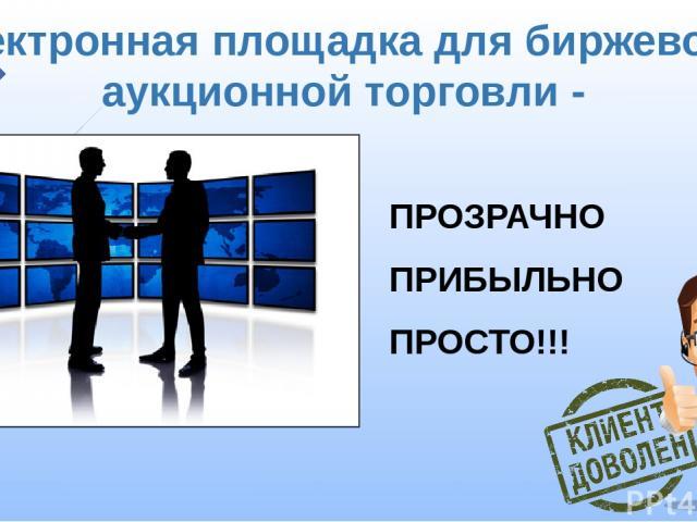 Электронная площадка для биржевой и аукционной торговли - ПРОЗРАЧНО ПРИБЫЛЬНО ПРОСТО!!!