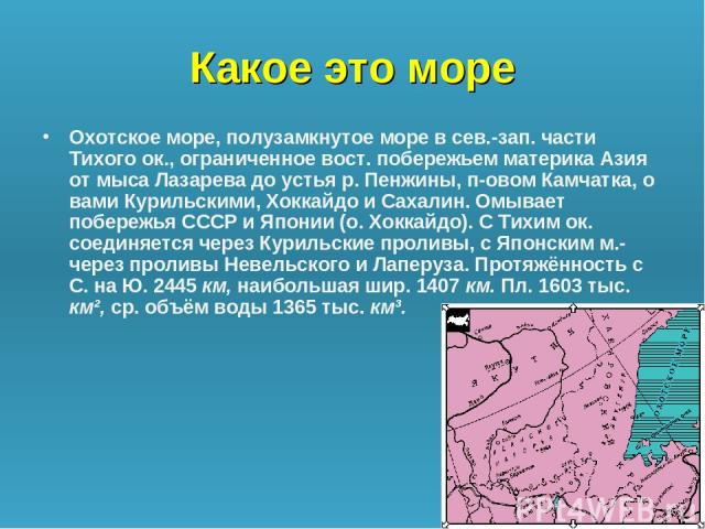 Какое это море Охотское море, полузамкнутое море в сев.-зап. части Тихого ок., ограниченное вост. побережьем материка Азия от мыса Лазарева до устья р. Пенжины, п-овом Камчатка, о вами Курильскими, Хоккайдо и Сахалин. Омывает побережья СССР и Японии…