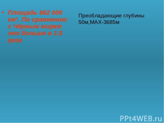 Площадь 662 000 км². По сравнению с Чёрным морем оно больше в 1.5 раза Преобладающие глубины 50м,МАХ-3685м