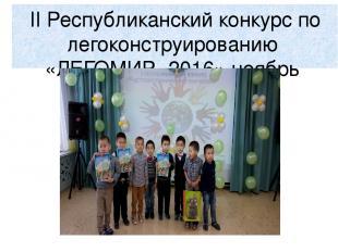 II Республиканский конкурс по легоконструированию «ЛЕГОМИР -2016» ноябрь