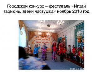 Городской конкурс – фестиваль «Играй гармонь, звени частушка» ноябрь 2016 год