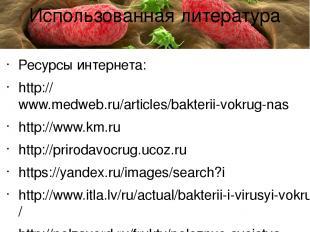 Ресурсы интернета: http://www.medweb.ru/articles/bakterii-vokrug-nas http://www.