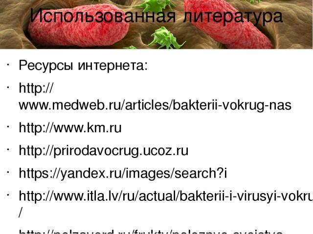 Ресурсы интернета: http://www.medweb.ru/articles/bakterii-vokrug-nas http://www.km.ru http://prirodavocrug.ucoz.ru https://yandex.ru/images/search?i http://www.itla.lv/ru/actual/bakterii-i-virusyi-vokrug-nas/ http://polzaverd.ru/frukty/poleznye-svoj…