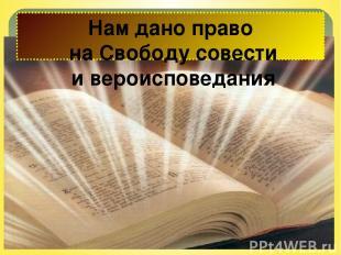 Нам дано право на Свободу совести и вероисповедания