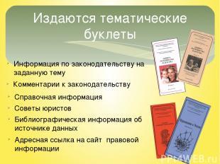 Издаются тематические буклеты Информация по законодательству на заданную тему Ко