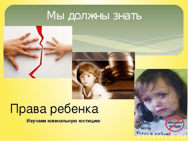 Мы должны знать Права ребенка Изучаем ювенальную юстицию