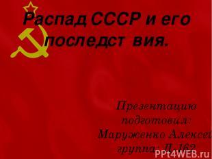 Распад СССР и его последствия. Презентацию подготовил: Маруженко Алексей группа:
