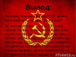 Вывод: По моему мнению распад СССР можно было избежать, но надо ли это нам? Да,