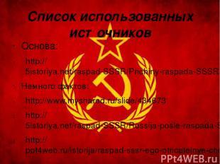Список использованных источников Основа: http://5istoriya.net/raspad-SSSR/Prichi