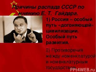 Причины распада СССР по мнению Е. Т. Гайдара. 1) Россия – особый путь «догоняюще