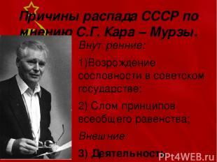 Причины распада СССР по мнению С.Г. Кара – Мурзы. Внутренние: 1)Возрождение сосл