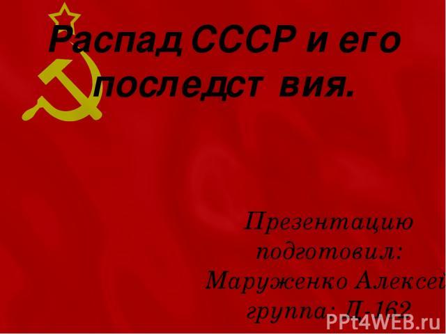 Распад СССР и его последствия. Презентацию подготовил: Маруженко Алексей группа: Д-162