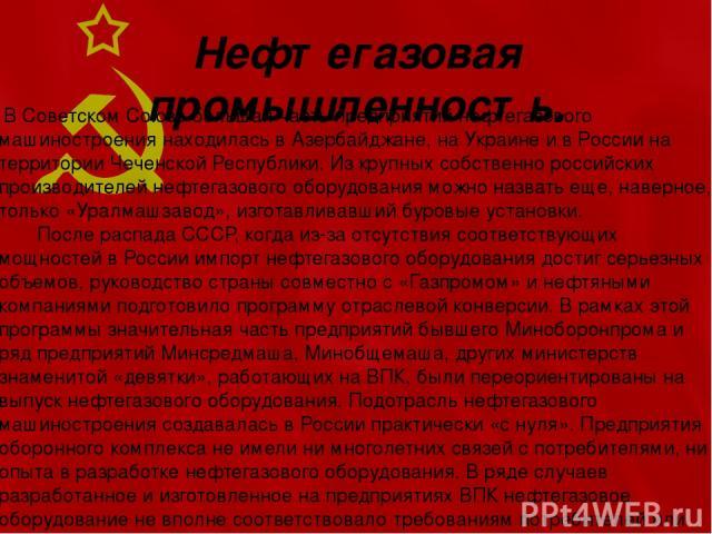Нефтегазовая промышленность. В Советском Союзе большая часть предприятий нефтегазового машиностроения находилась в Азербайджане, на Украине и в России на территории Чеченской Республики. Из крупных собственно российских производителей нефтегазового …