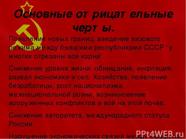 """Основные отрицательные черты. Появление новых границ, введение визового режима между бывшими республиками СССР """"у многих отрезаны все корни"""". Снижение уровня жизни, обнищание, инфляция, развал экономики и сел. Хозяйства, появление безработицы, рост …"""